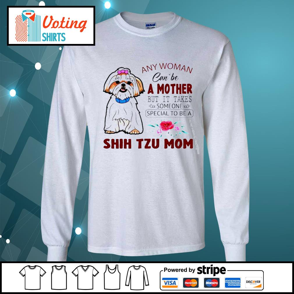 Any woman can be a mother but it takes someone special to be a Shih Tzu mom s longsleeve-tee