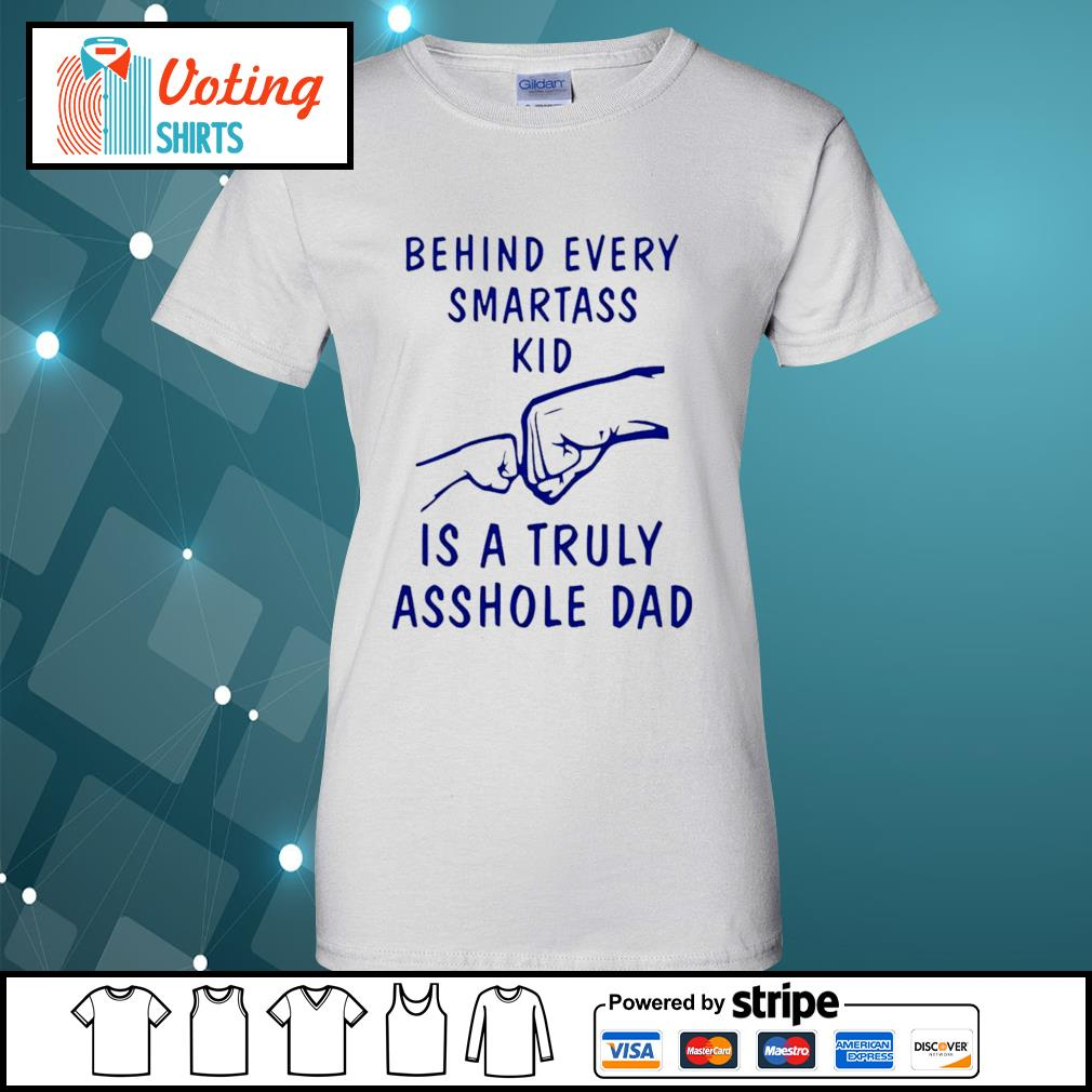 Behind every smartass kid is a truly asshole dad s ladies-tee