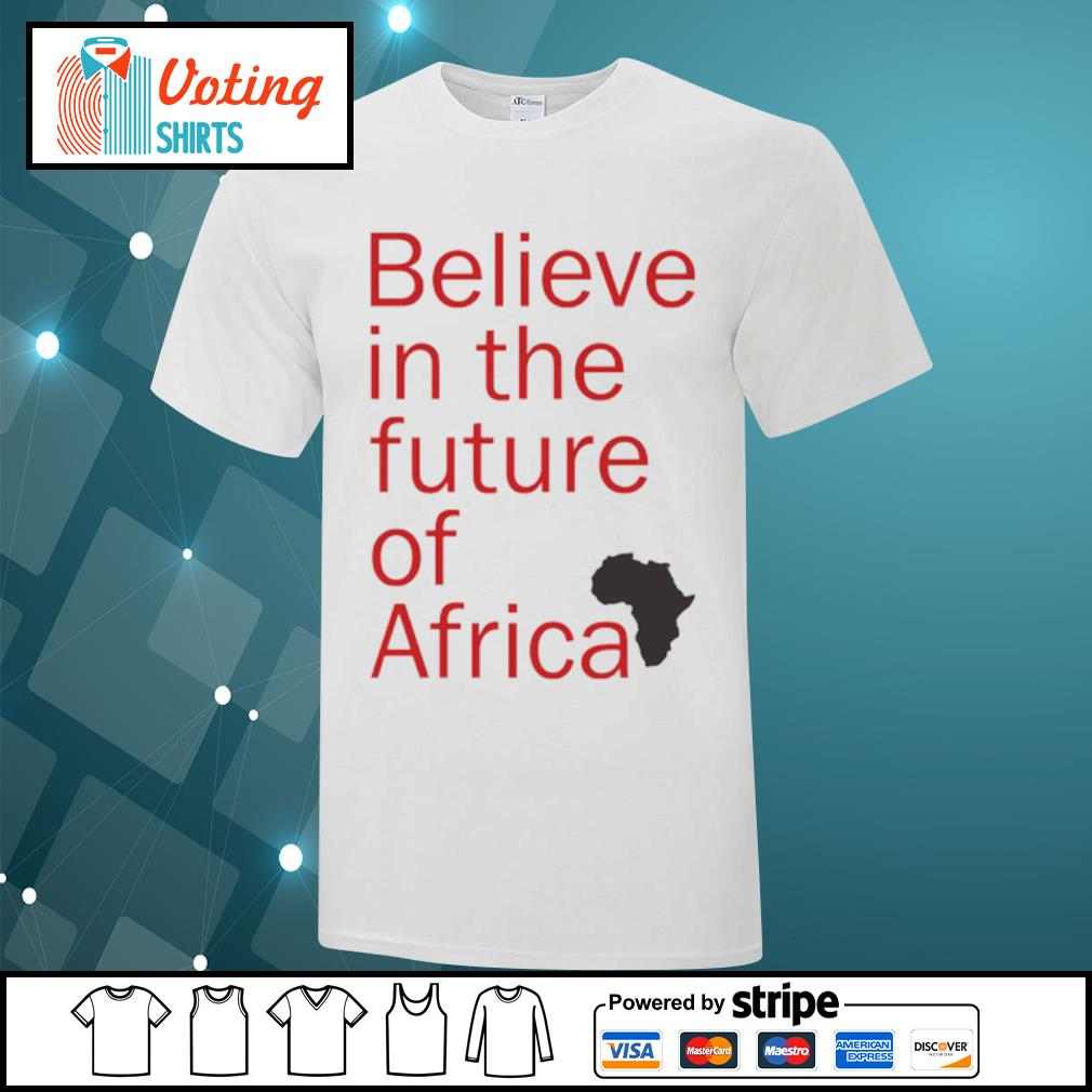 Believe in the future of Africa shirt