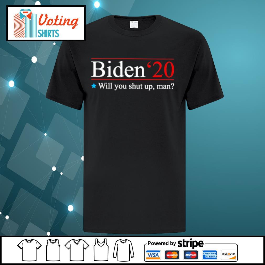 Biden 2020 will you shut up man shirt