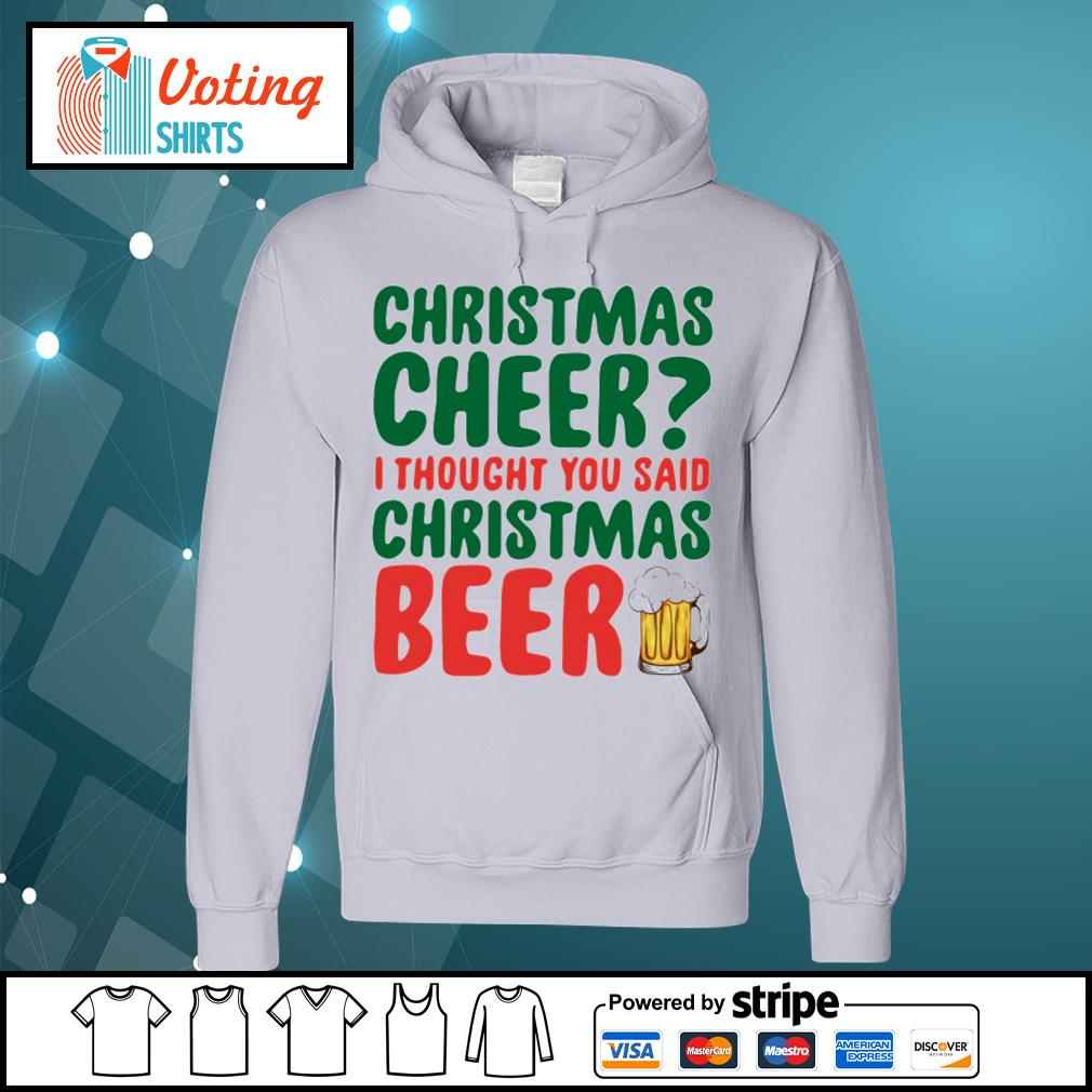 Christmas cheer I thought you said Christmas beer shirt, sweater hoodie