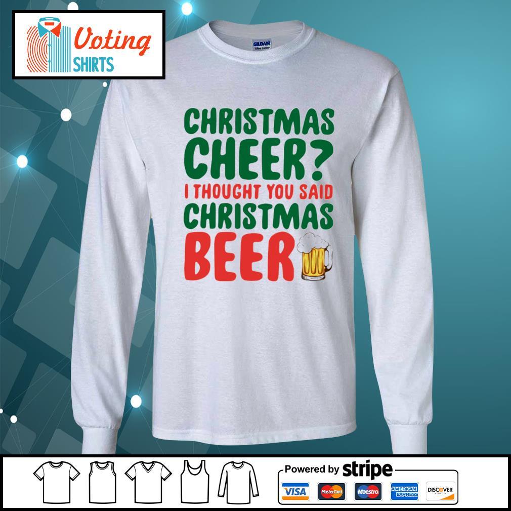 Christmas cheer I thought you said Christmas beer shirt, sweater longsleeve-tee
