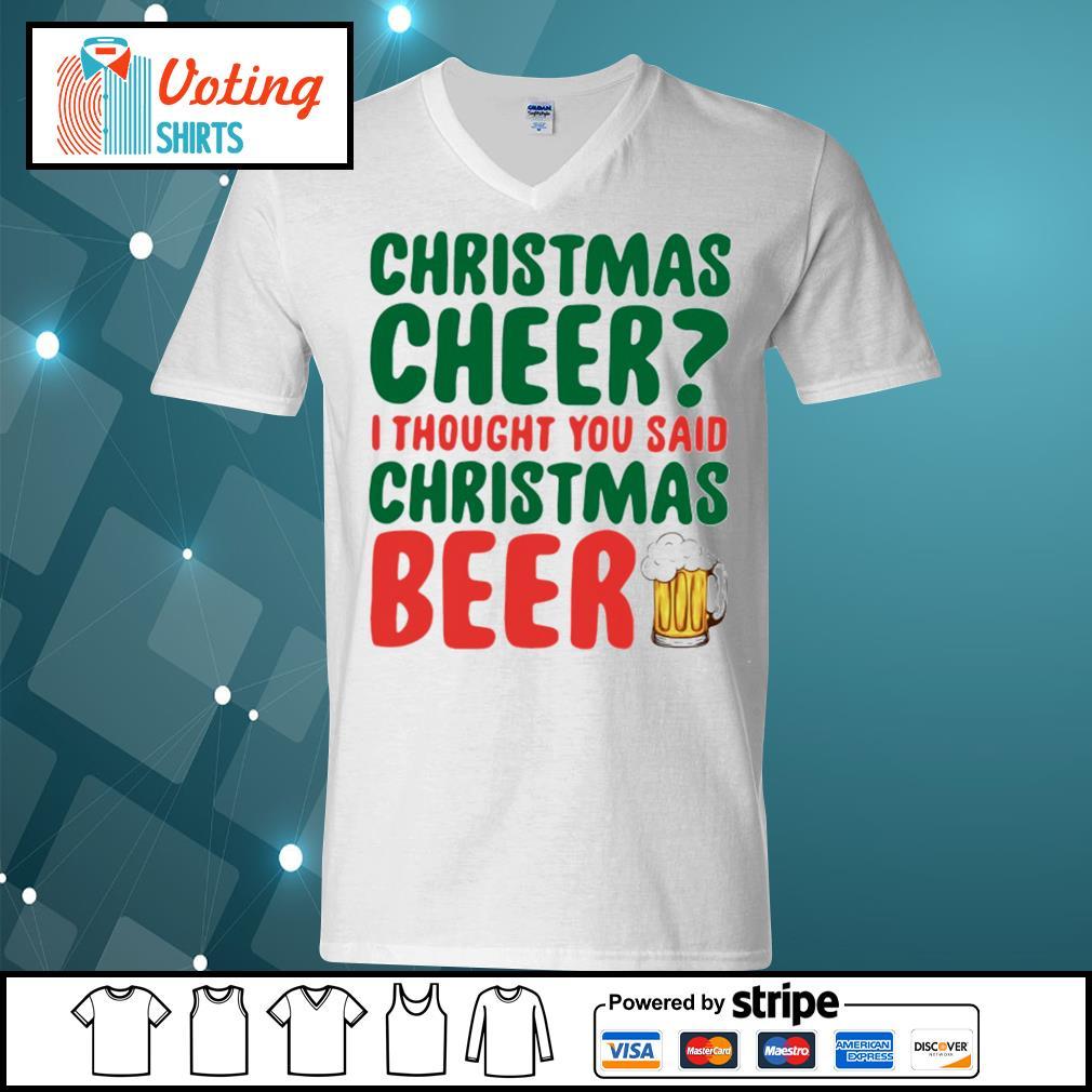 Christmas cheer I thought you said Christmas beer shirt, sweater v-neck-t-shirt