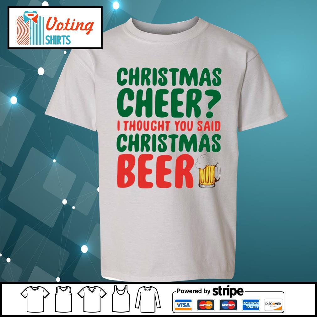 Christmas cheer I thought you said Christmas beer shirt, sweater youth-tee