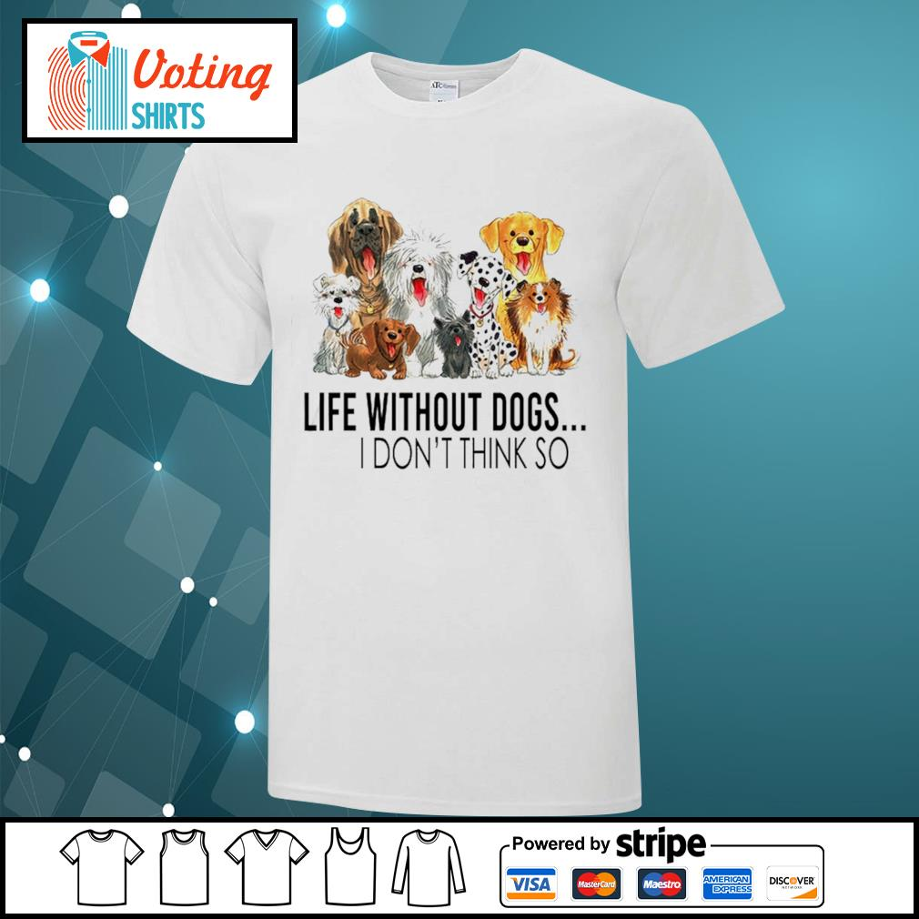 Dog life without dogs I don't think so shirt