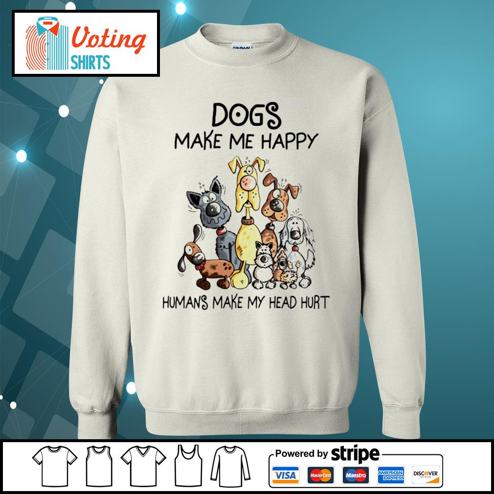 Dogs make me happy humans make my head hurt T-s sweater