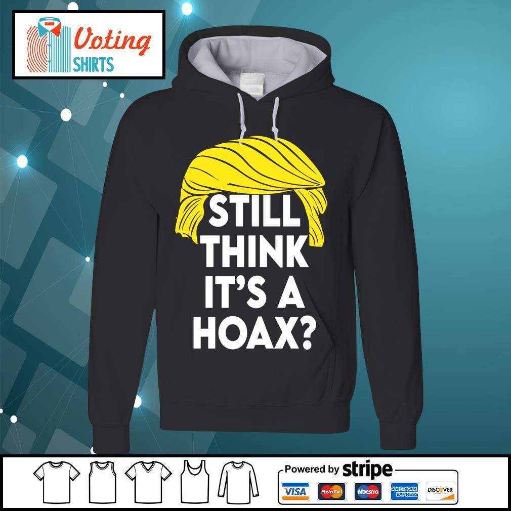 Donald Trump still think it's a hoax s hoodie