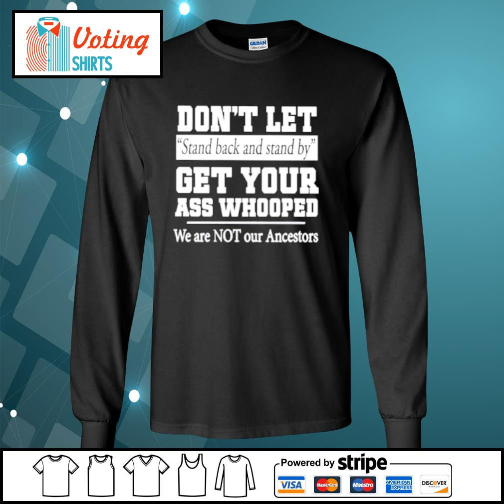 Don't let stand back and stand by get your ass whooped we are not s longsleeve-tee