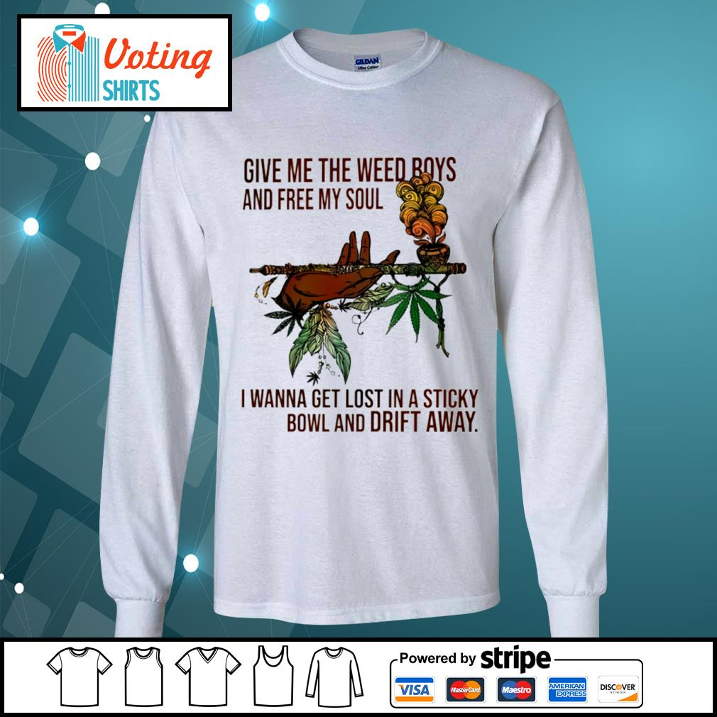 Give me the weed boys and free my soul I wanna get lost in a sticky bowl and drift away s longsleeve-tee