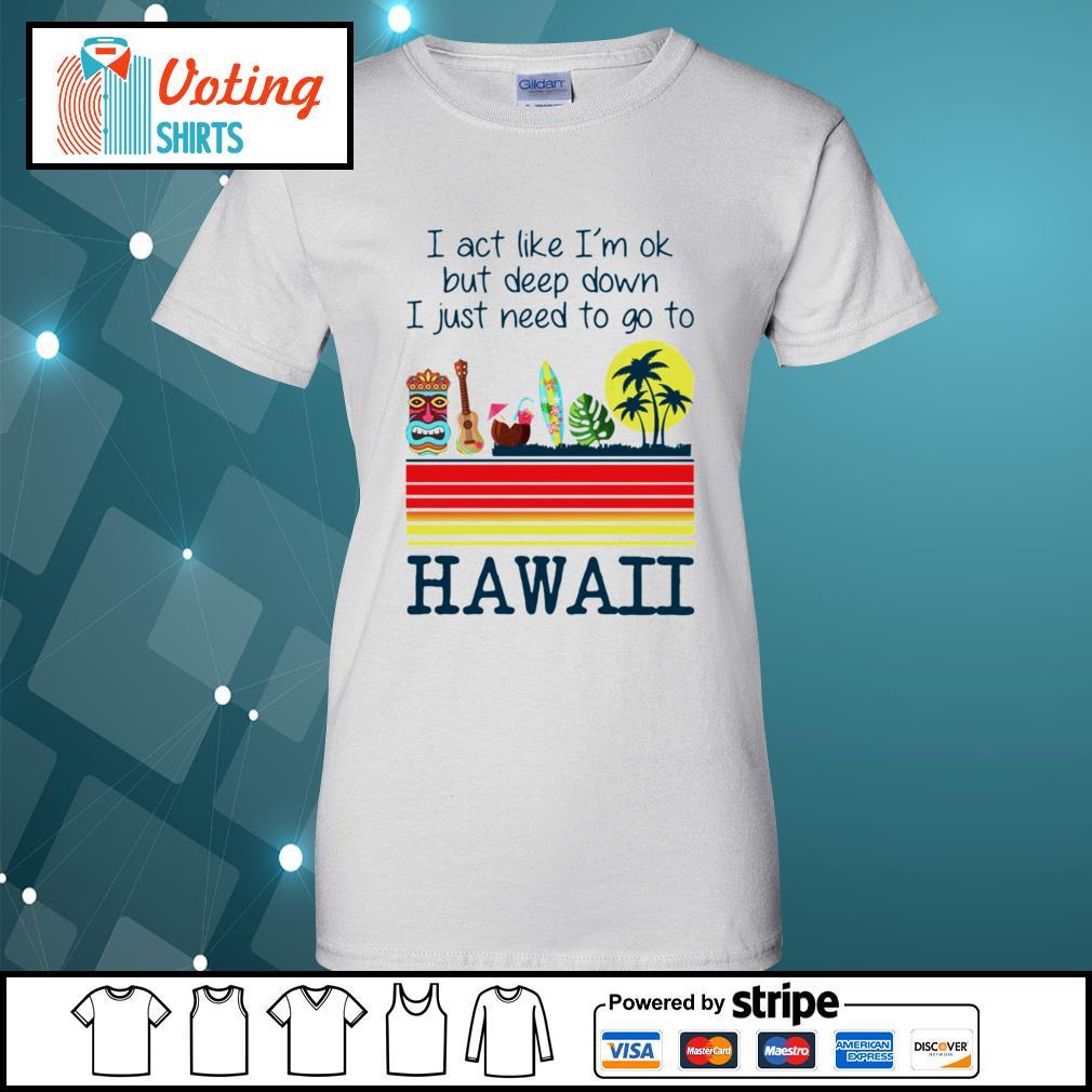 I act like I'm ok but deep down I just need to go to Hawaii s ladies-tee