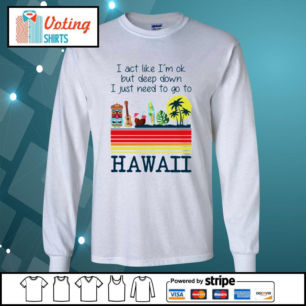I act like I'm ok but deep down I just need to go to Hawaii s longsleeve-tee