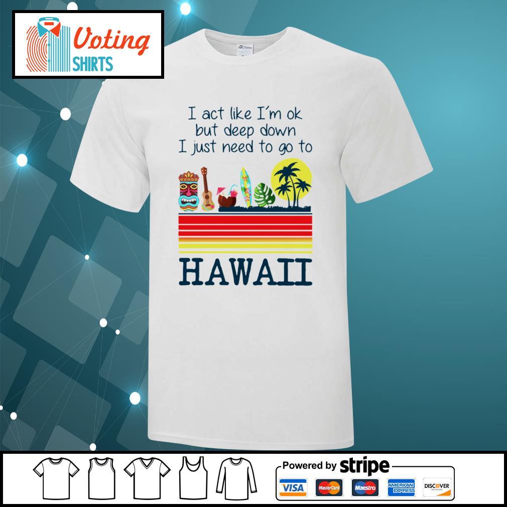 I act like I'm ok but deep down I just need to go to Hawaii shirt