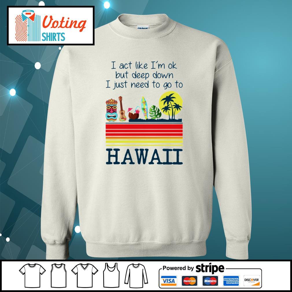 I act like I'm ok but deep down I just need to go to Hawaii s sweater