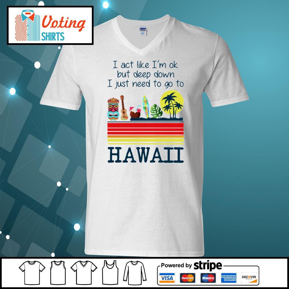 I act like I'm ok but deep down I just need to go to Hawaii s v-neck-t-shirt