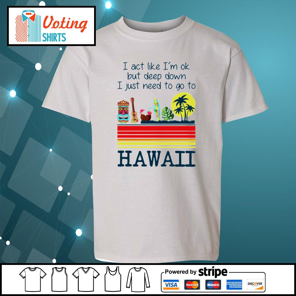 I act like I'm ok but deep down I just need to go to Hawaii s youth-tee