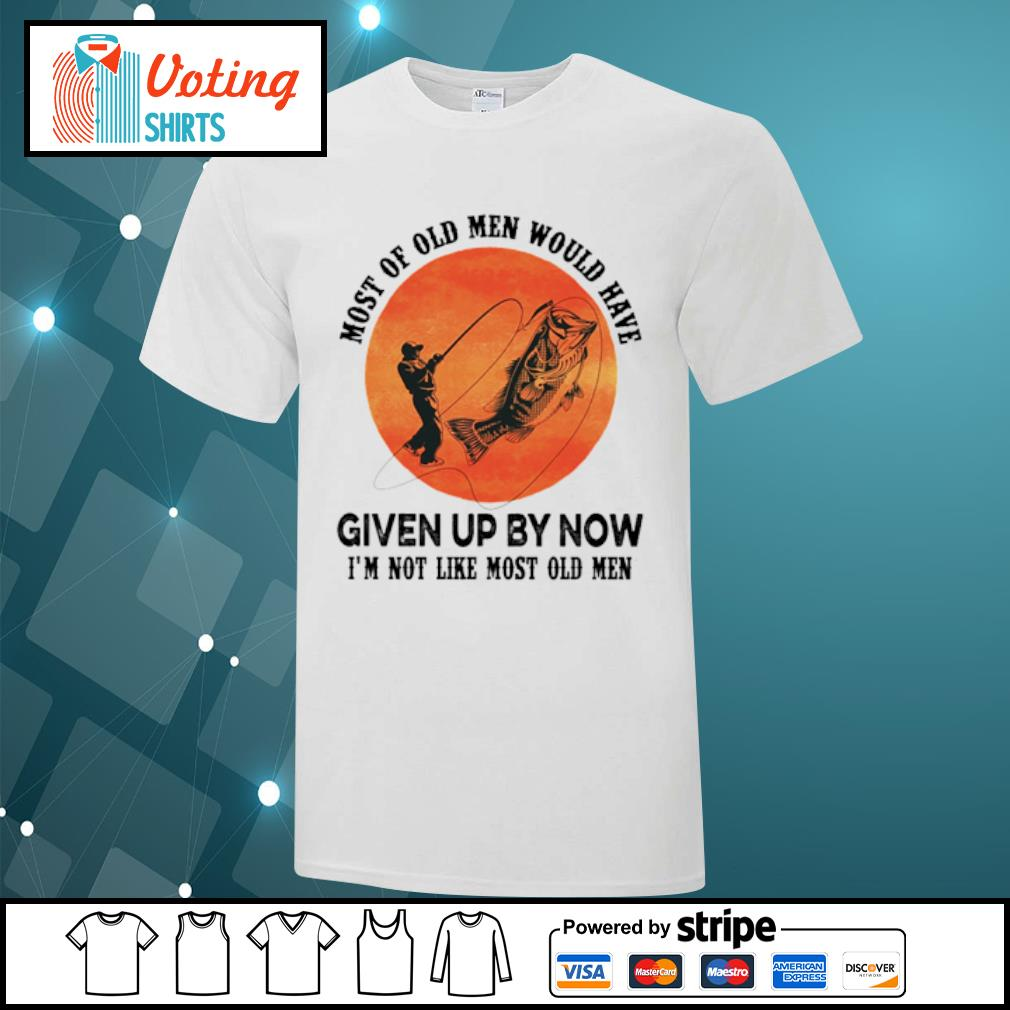 Most of old men would have given up by now I'm not like most old men shirt