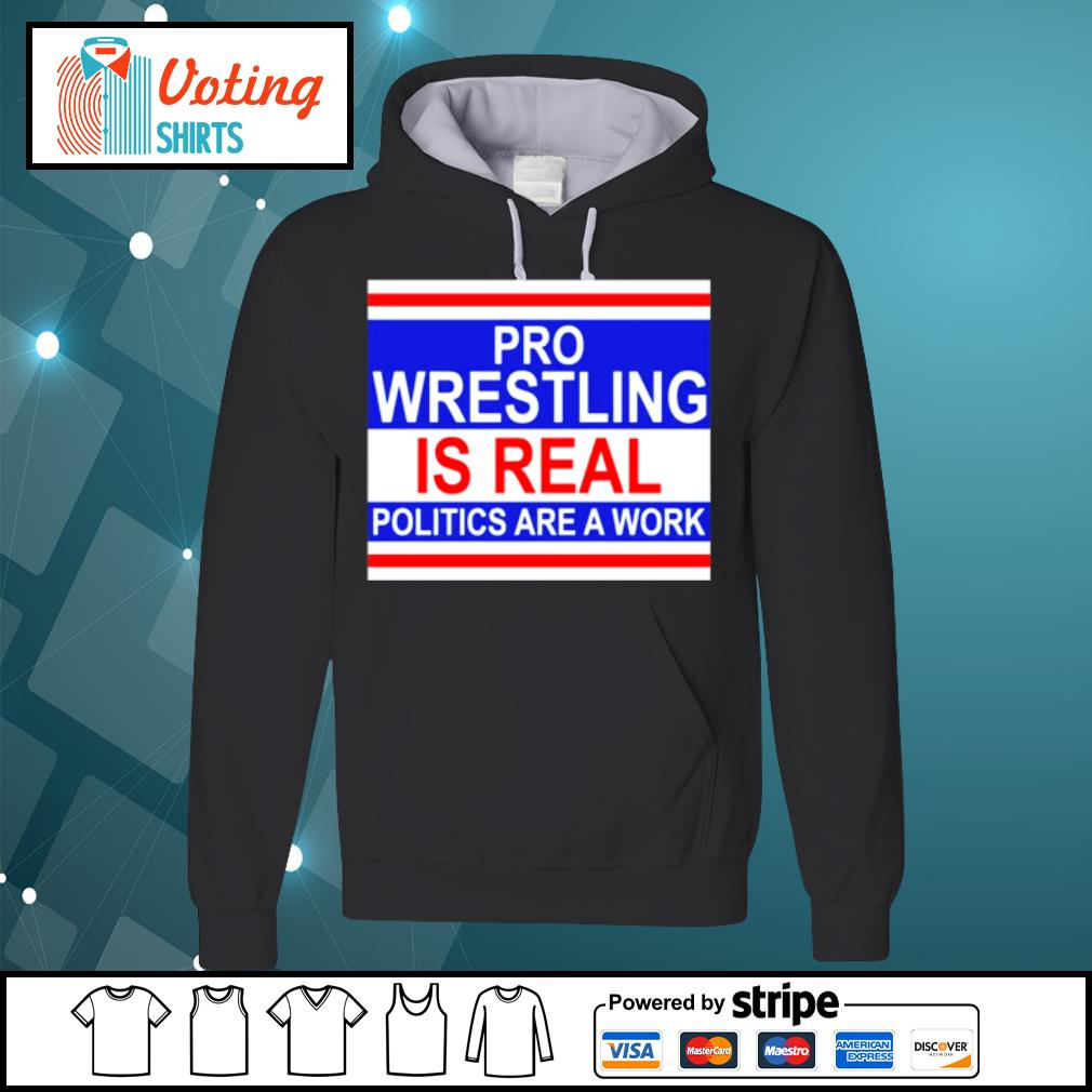Pro wrestling is real politics are a work s hoodie