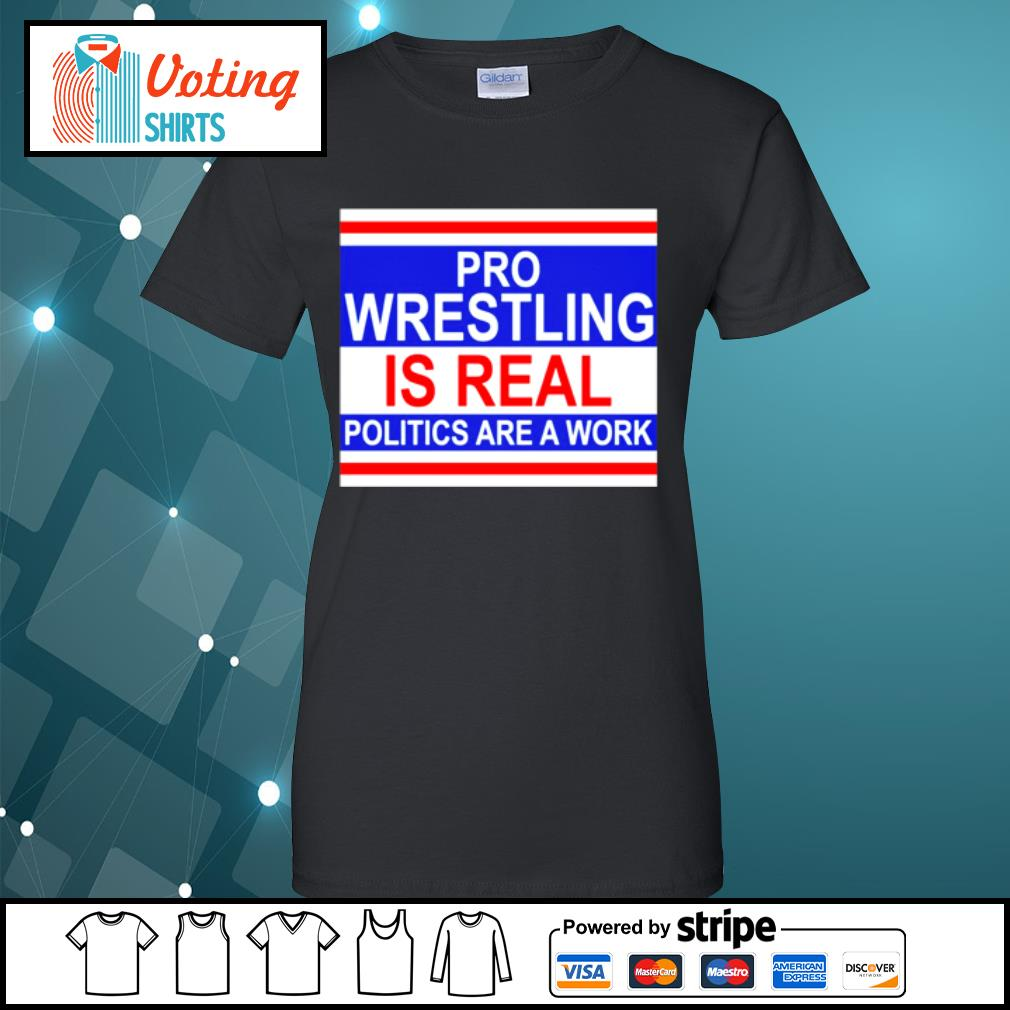 Pro wrestling is real politics are a work s ladies-tee