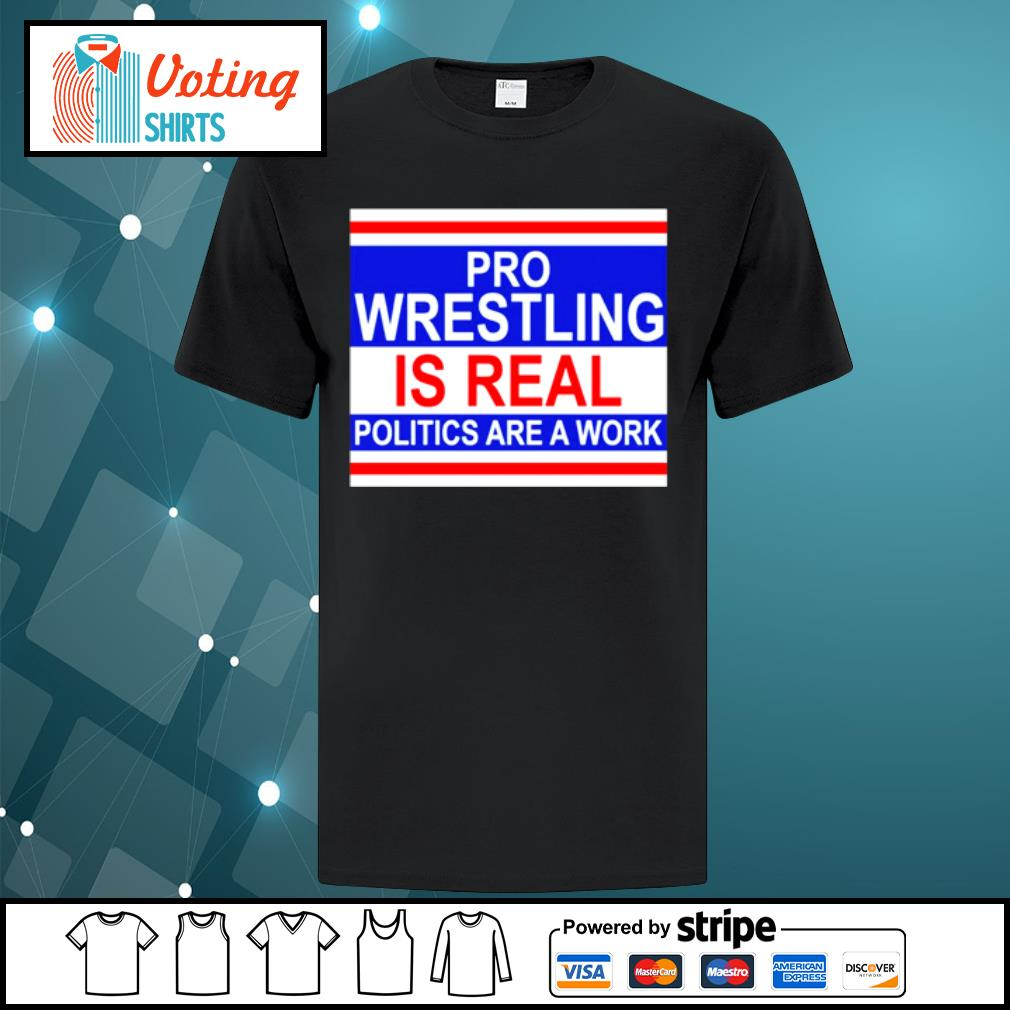 Pro wrestling is real politics are a work shirt