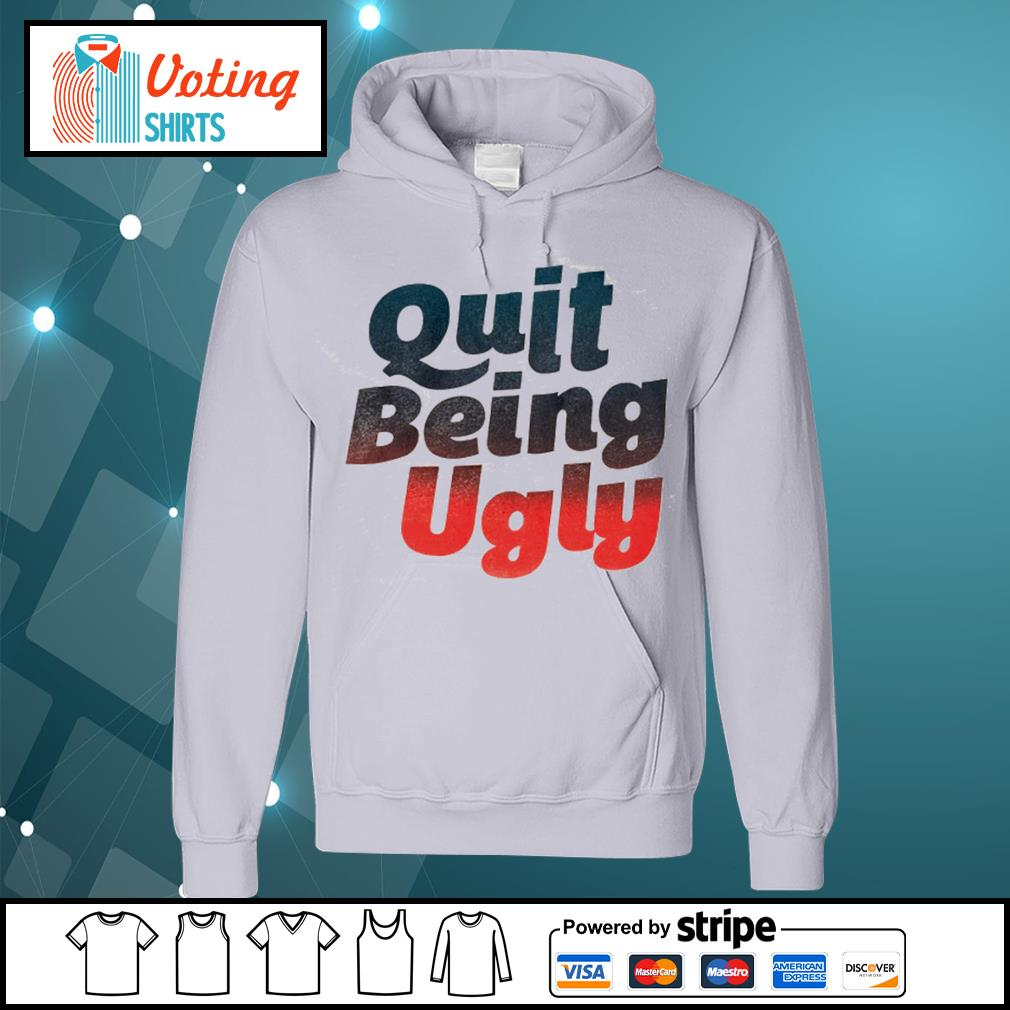 Quit being ugly s hoodie