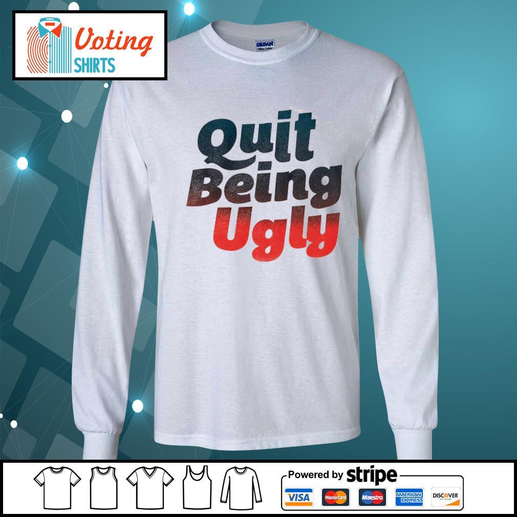 Quit being ugly s longsleeve-tee