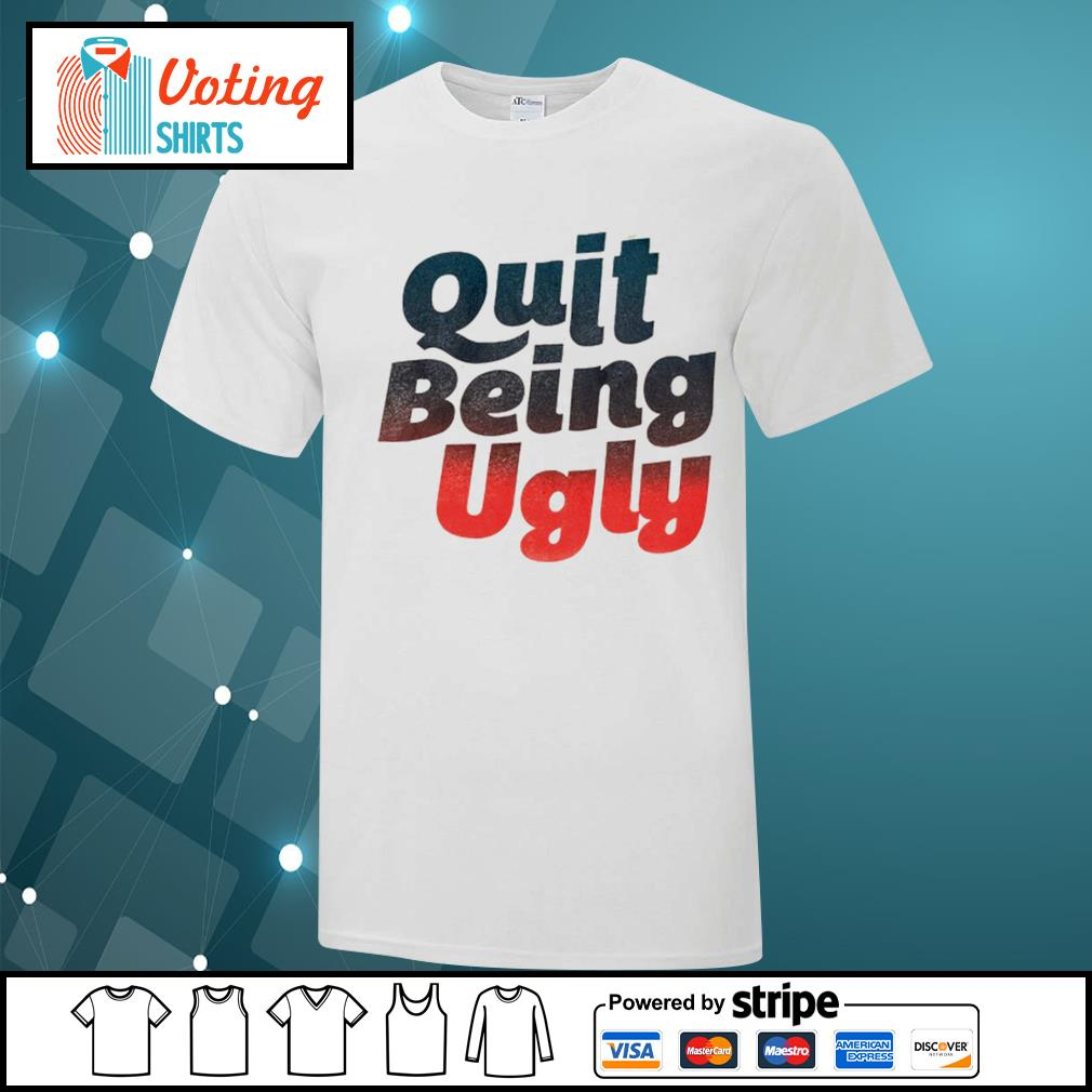 Quit being ugly shirt