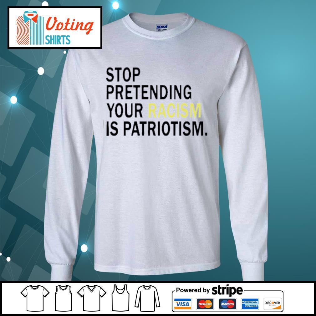 Stop pretending your racism is patriotism s longsleeve-tee