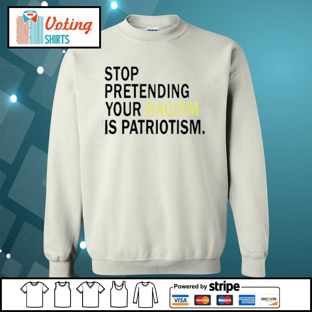 Stop pretending your racism is patriotism s sweater