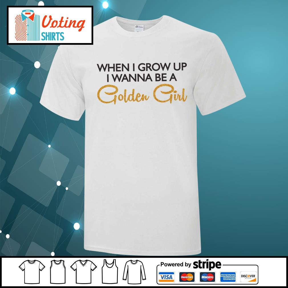 When I grow up I wanna be a Golden Girl shirt